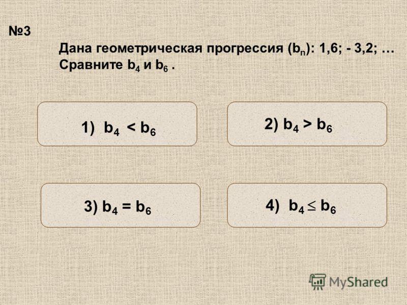 3 Дана геометрическая прогрессия (b n ): 1,6; - 3,2; … Сравните b 4 и b 6. 2) b 4 > b 6 1) b 4 < b 6 3) b 4 = b 6 4) b 4 b 6
