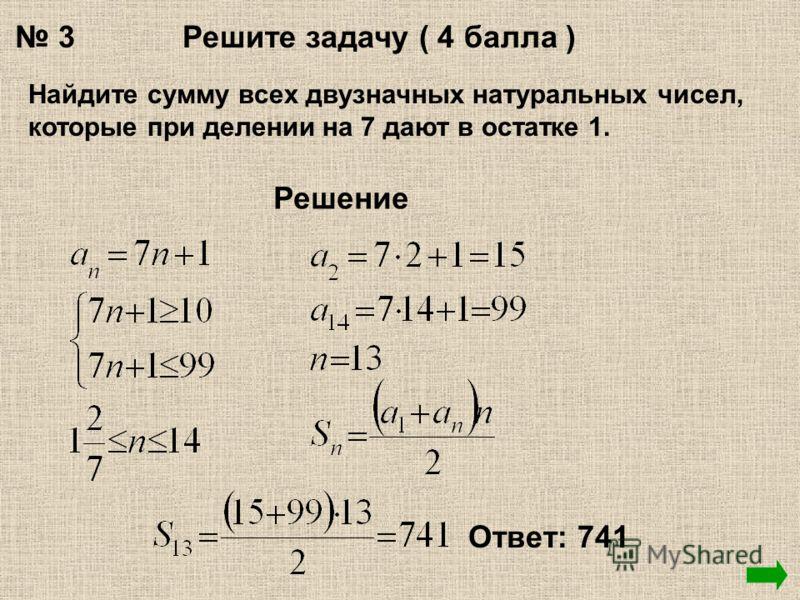 3Решите задачу ( 4 балла ) Найдите сумму всех двузначных натуральных чисел, которые при делении на 7 дают в остатке 1. Решение Ответ: 741