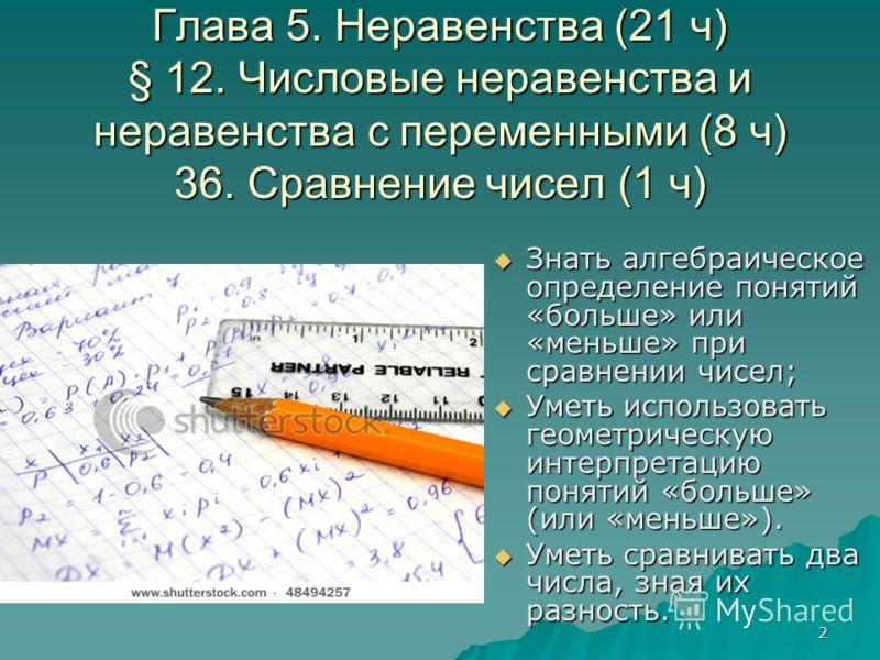 2 Глава 5. Неравенства (21 ч) § 12. Числовые неравенства и неравенства с переменными (8 ч) 36. Сравнение чисел (1 ч) Знать алгебраическое определение понятий «больше» или «меньше» при сравнении чисел; Знать алгебраическое определение понятий «больше»