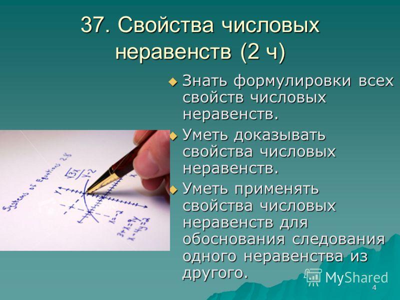 4 37. Свойства числовых неравенств (2 ч) Знать формулировки всех свойств числовых неравенств. Знать формулировки всех свойств числовых неравенств. Уметь доказывать свойства числовых неравенств. Уметь доказывать свойства числовых неравенств. Уметь при