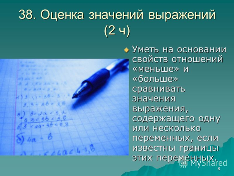 8 38. Оценка значений выражений (2 ч) Уметь на основании свойств отношений «меньше» и «больше» сравнивать значения выражения, содержащего одну или несколько переменных, если известны границы этих переменных. Уметь на основании свойств отношений «мень