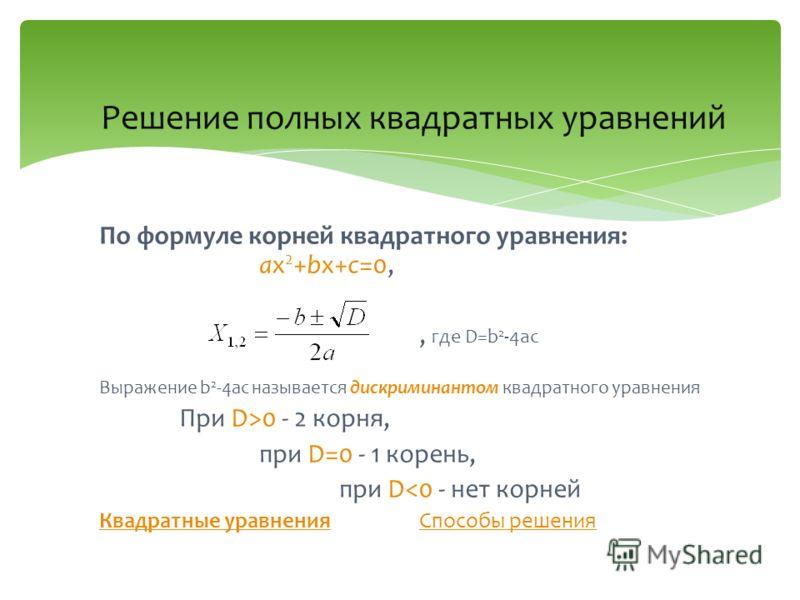Решение полных квадратных уравнений По формуле корней квадратного уравнения: ax 2 +bx+c=0,, где D=b 2 -4ac Выражение b 2 -4ac называется дискриминантом квадратного уравнения При D>0 - 2 корня, при D=0 - 1 корень, при D