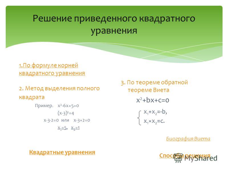 Решение приведенного квадратного уравнения 1.По формуле корней квадратного уравнения 2. Метод выделения полного квадрата Пример. x 2 -6x+5=0 (x-3) 2 =4 x-3-2=0 или x-3+2=0 x 1 =5, x 2 =1 Квадратные уравнения 3. По теореме обратной теореме Виета x 2 +