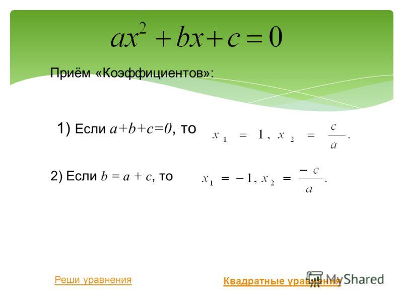 Приём «Коэффициентов»: 1) Если а+b+с=0, то 2) Если b = а + с, то Квадратные уравнения Реши уравнения