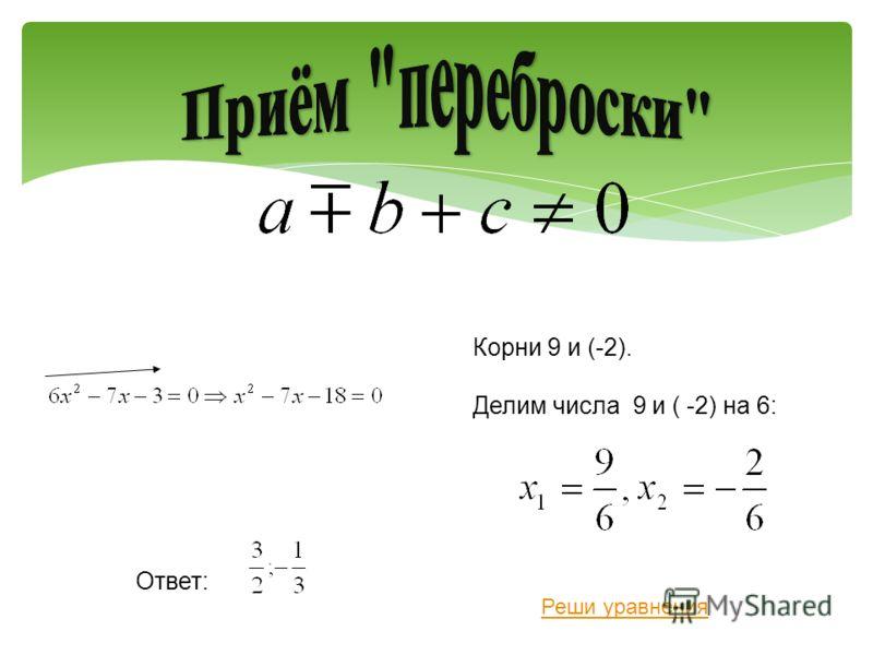 Корни 9 и (-2). Делим числа 9 и ( -2) на 6: Ответ: Реши уравнения