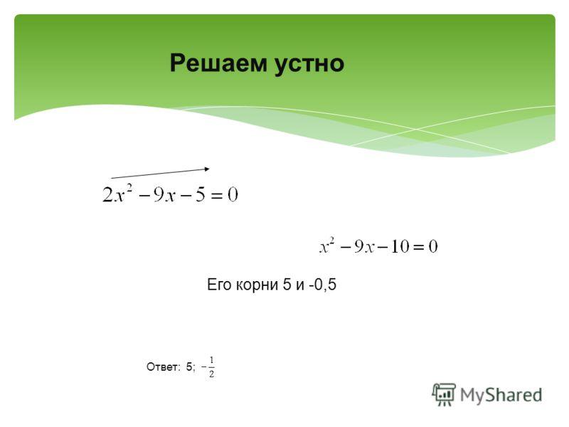 Его корни 5 и -0,5 Ответ: 5; Решаем устно