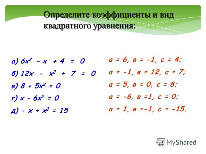 а) 6х 2 – х + 4 = 0 б) 12х - х 2 + 7 = 0 в) 8 + 5х 2 = 0 г) х – 6х 2 = 0 д) - х + х 2 = 15 а = 6, в = -1, с = 4; а = -1, в = 12, с = 7; а = 5, в = 0, с = 8; а = -6, в =1, с = 0; а = 1, в =-1, с = -15. Определите коэффициенты и вид квадратного уравнен