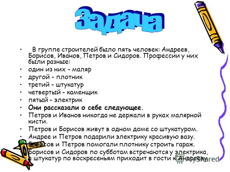 В группе строителей было пять человек: Андреев, Борисов, Иванов, Петров и Сидоров. Профессии у них были разные: один из них - маляр другой - плотник третий - штукатур четвертый - каменщик пятый - электрик Они рассказали о себе следующее. Петров и Ива