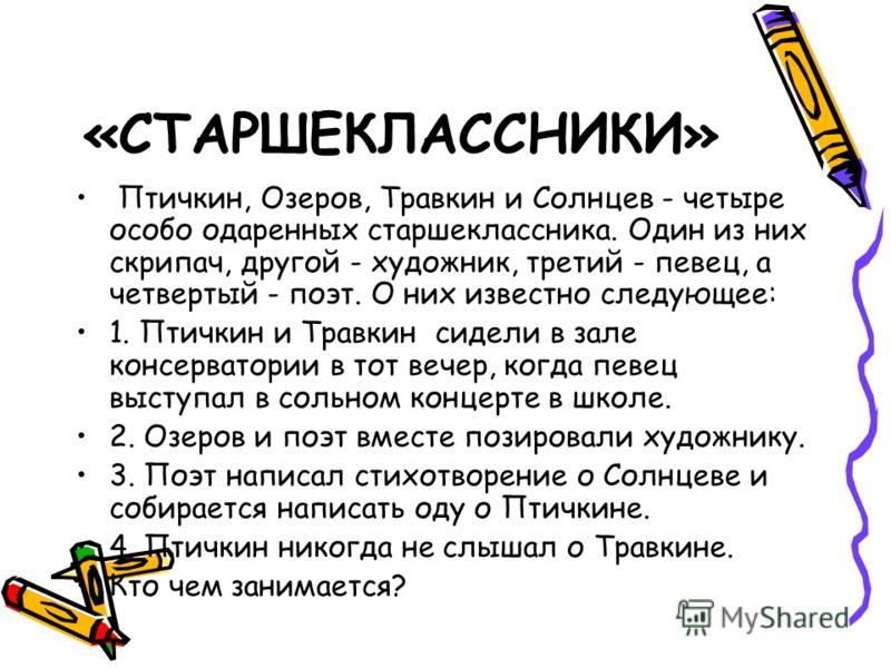 «СТАРШЕКЛАССНИКИ» Птичкин, Озеров, Травкин и Солнцев - четыре особо одаренных старшеклассника. Один из них скрипач, другой - художник, третий - певец, а четвертый - поэт. О них известно следующее: 1. Птичкин и Травкин сидели в зале консерватории в то