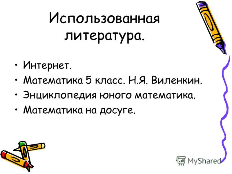 Использованная литература. Интернет. Математика 5 класс. Н.Я. Виленкин. Энциклопедия юного математика. Математика на досуге.