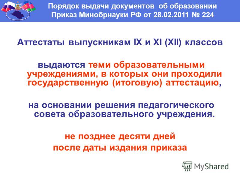 Порядок выдачи документов об образовании Приказ Минобрнауки РФ от 28.02.2011 224 Аттестаты выпускникам IX и XI (XII) классов выдаются теми образовательными учреждениями, в которых они проходили государственную (итоговую) аттестацию, на основании реше