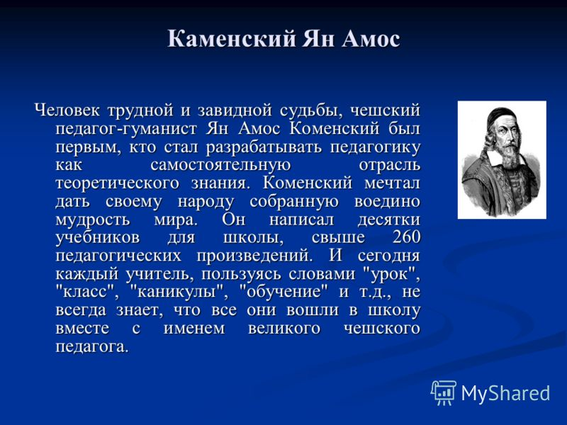 Каменский Ян Амос Человек трудной и завидной судьбы, чешский педагог-гуманист Ян Амос Коменский был первым, кто стал разрабатывать педагогику как самостоятельную отрасль теоретического знания. Коменский мечтал дать своему народу собранную воедино муд