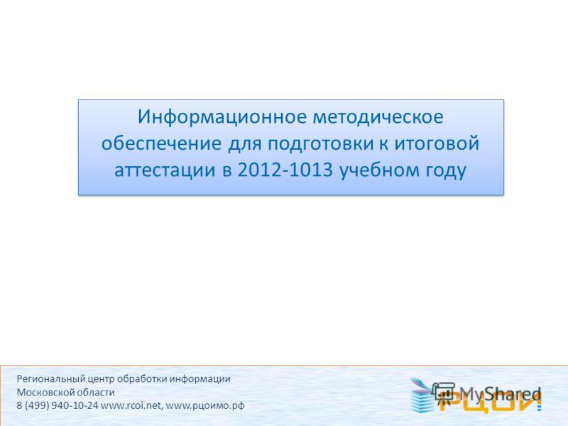 Региональный центр обработки информации Московской области 8 (499) 940-10-24 www.rcoi.net, www.рцоимо.рф Информационное методическое обеспечение для подготовки к итоговой аттестации в 2012-1013 учебном году