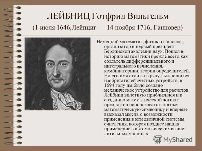 ЛЕЙБНИЦ Готфрид Вильгельм (1 июля 1646,Лейпциг 14 ноября 1716, Ганновер) Немецкий математик, физик и философ, организатор и первый президент Берлинской академии наук. Вошел в историю математики прежде всего как создатель дифференциального и интеграль