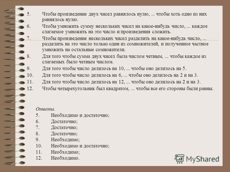Ответы. 5.Необходимо и достаточно; 6.Достаточно; 7.Достаточно; 8.Достаточно; 9.Необходимо; 10.Необходимо и достаточно; 11.Необходимо; 12.Необходимо. 5.Чтобы произведение двух чисел равнялось нулю,... чтобы хоть одно из них равнялось нулю. 6.Чтобы умн