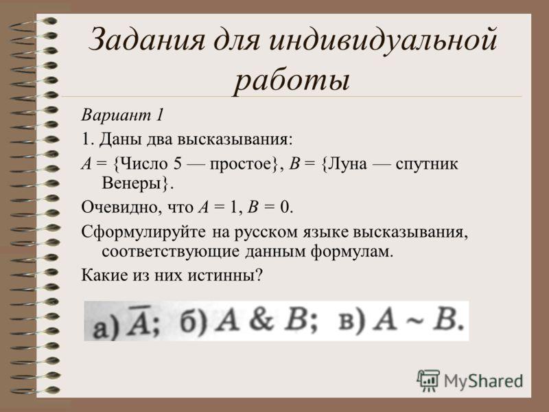 Вариант 1 1. Даны два высказывания: А = {Число 5 простое}, В = {Луна спутник Венеры}. Очевидно, что А = 1, В = 0. Сформулируйте на русском языке высказывания, соответствующие данным формулам. Какие из них истинны? Задания для индивидуальной работы