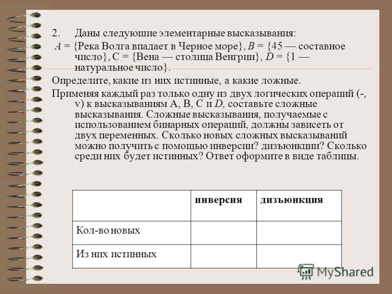2.Даны следующие элементарные высказывания: А = {Река Волга впадает в Черное море}, В = {45 составное число}, С = {Вена столица Венгрии}, D = {1 натуральное число}. Определите, какие из них истинные, а какие ложные. Применяя каждый раз только одну из