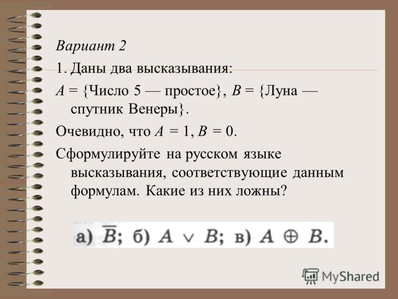 Вариант 2 1.Даны два высказывания: А = {Число 5 простое}, В = {Луна спутник Венеры}. Очевидно, что А = 1, В = 0. Сформулируйте на русском языке высказывания, соответствующие данным формулам. Какие из них ложны?