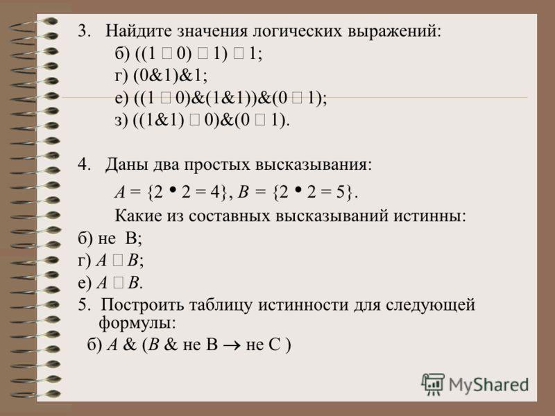 3. Найдите значения логических выражений: б) ((1 0) 1) 1; г) (0&1)&1; е) ((1 0)&(1&1))&(0 1); з) ((1&1) 0)&(0 1). 4. Даны два простых высказывания: А = {2 2 = 4}, В = {2 2 = 5}. Какие из составных высказываний истинны: б) не В; г) A В; е) А В. 5. Пос