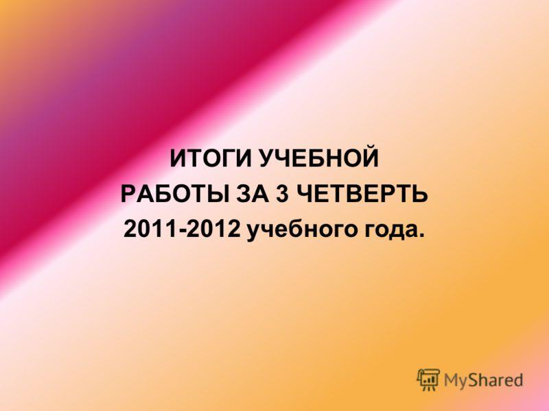 ИТОГИ УЧЕБНОЙ РАБОТЫ ЗА 3 ЧЕТВЕРТЬ 2011-2012 учебного года.
