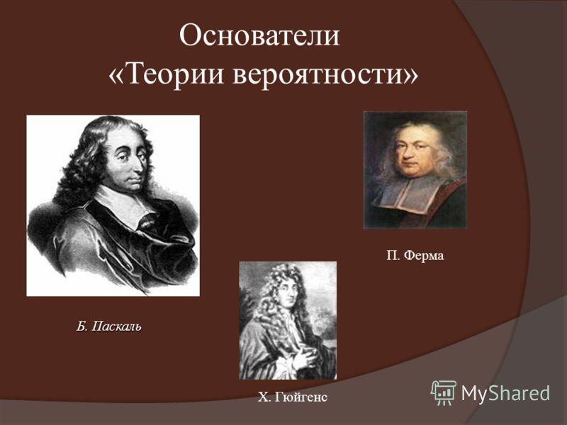 Основатели «Теории вероятности» Б. Паскаль П. Ферма Х. Гюйгенс