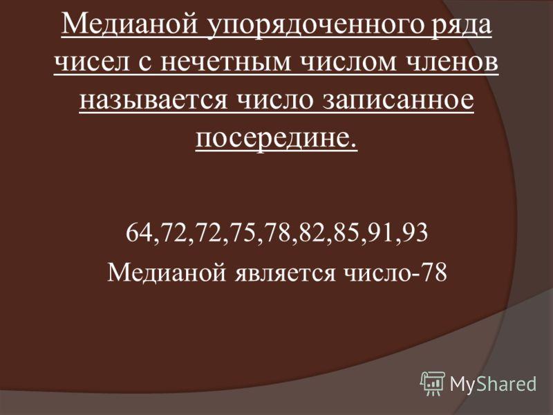 Медианой упорядоченного ряда чисел с нечетным числом членов называется число записанное посередине. 64,72,72,75,78,82,85,91,93 Медианой является число-78