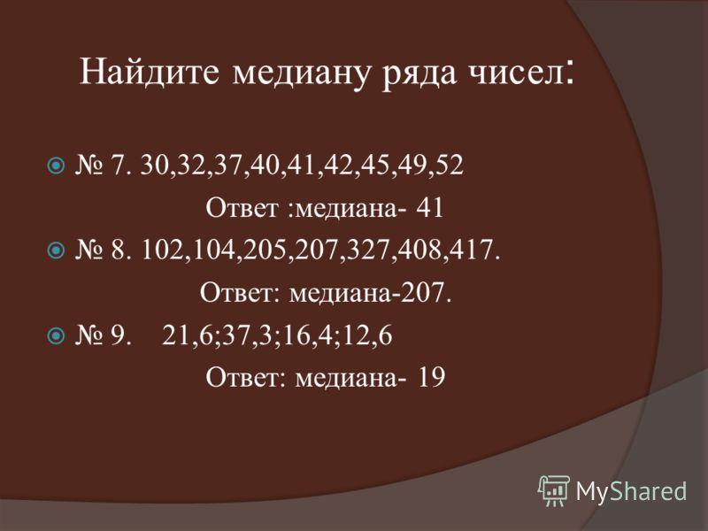 Найдите медиану ряда чисел : 7. 30,32,37,40,41,42,45,49,52 Ответ :медиана- 41 8. 102,104,205,207,327,408,417. Ответ: медиана-207. 9. 21,6;37,3;16,4;12,6 Ответ: медиана- 19