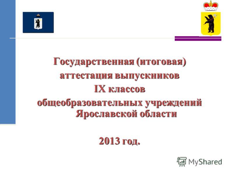 Государственная (итоговая) аттестация выпускников IX классов общеобразовательных учреждений Ярославской области 2013 год.