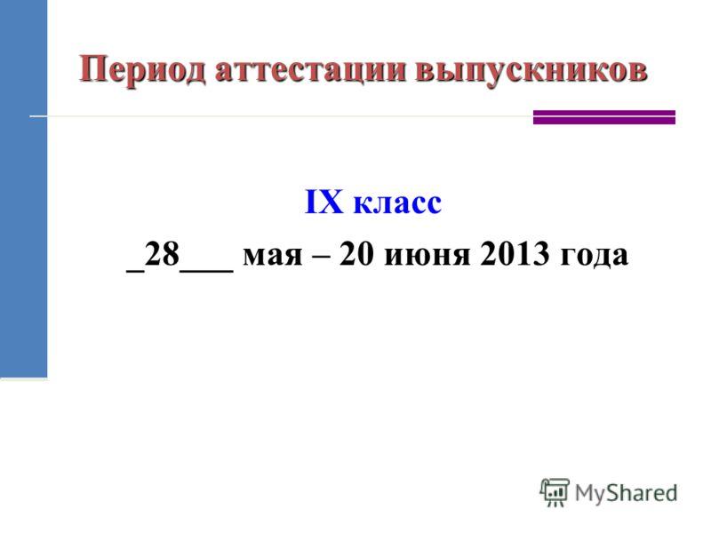 Период аттестации выпускников IX класс _28___ мая – 20 июня 2013 года