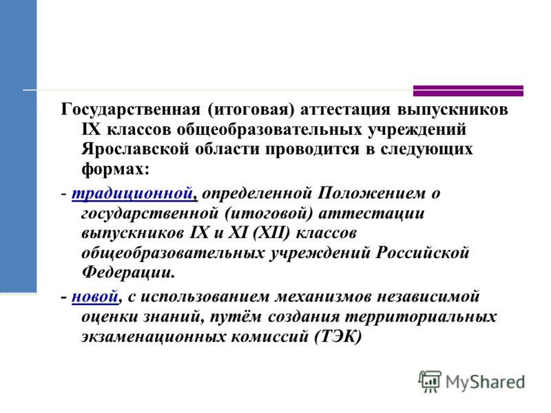 Государственная (итоговая) аттестация выпускников IX классов общеобразовательных учреждений Ярославской области проводится в следующих формах: - традиционной, определенной Положением о государственной (итоговой) аттестации выпускников IX и XI (XII) к