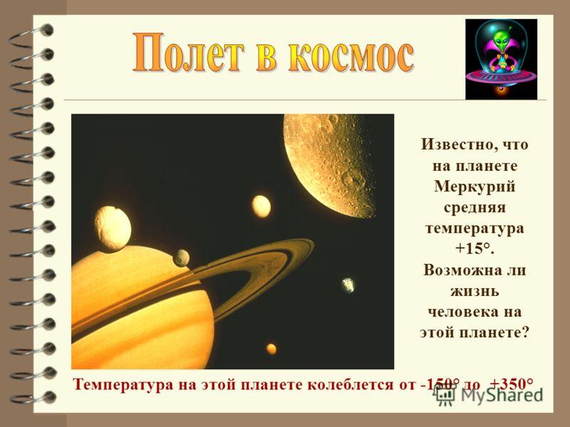 Известно, что на планете Меркурий средняя температура +15°. Возможна ли жизнь человека на этой планете? Температура на этой планете колеблется от -150° до +350°