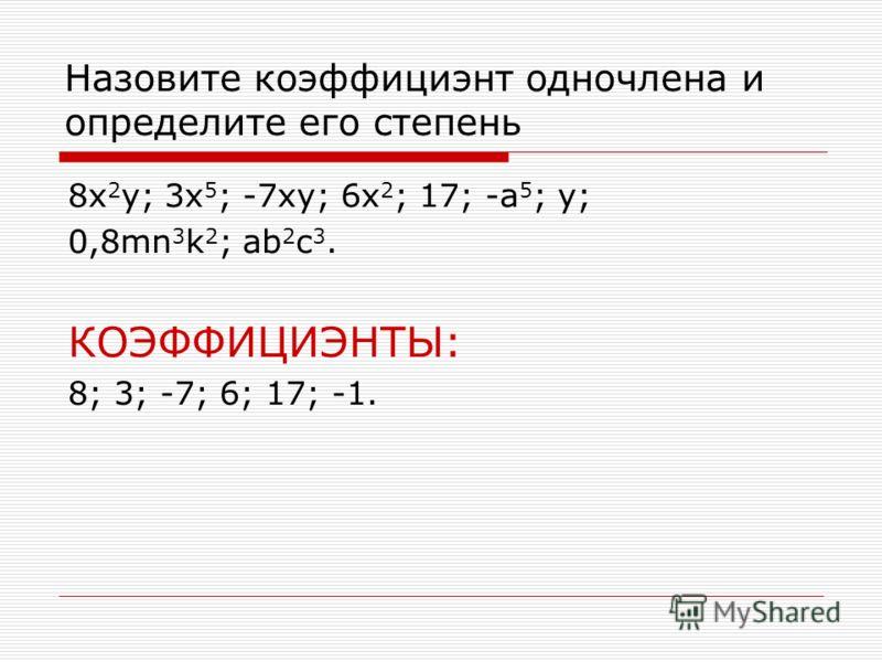 Назовите коэффициэнт одночлена и определите его степень 8x 2 y; 3x 5 ; -7xy; 6x 2 ; 17; -a 5 ; y; 0,8mn 3 k 2 ; ab 2 c 3. КОЭФФИЦИЭНТЫ: 8; 3; -7; 6; 17; -1.