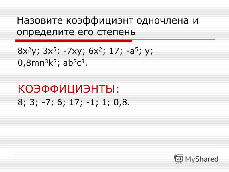 Назовите коэффициэнт одночлена и определите его степень 8x 2 y; 3x 5 ; -7xy; 6x 2 ; 17; -a 5 ; y; 0,8mn 3 k 2 ; ab 2 c 3. КОЭФФИЦИЭНТЫ: 8; 3; -7; 6; 17; -1; 1; 0,8.