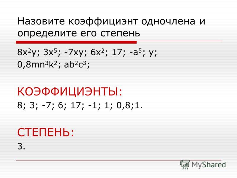 Назовите коэффициэнт одночлена и определите его степень 8x 2 y; 3x 5 ; -7xy; 6x 2 ; 17; -a 5 ; y; 0,8mn 3 k 2 ; ab 2 c 3 ; КОЭФФИЦИЭНТЫ: 8; 3; -7; 6; 17; -1; 1; 0,8;1. СТЕПЕНЬ: 3.