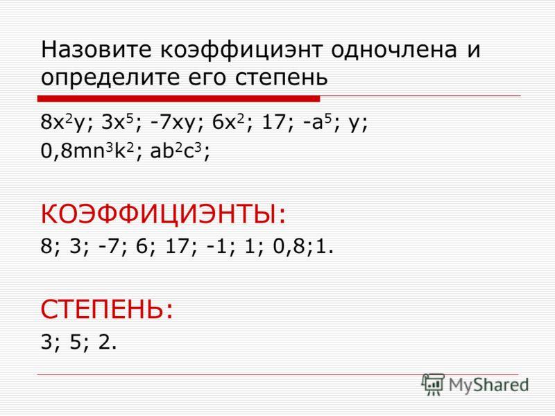 Назовите коэффициэнт одночлена и определите его степень 8x 2 y; 3x 5 ; -7xy; 6x 2 ; 17; -a 5 ; y; 0,8mn 3 k 2 ; ab 2 c 3 ; КОЭФФИЦИЭНТЫ: 8; 3; -7; 6; 17; -1; 1; 0,8;1. СТЕПЕНЬ: 3; 5; 2.
