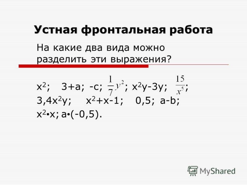Устная фронтальная работа На какие два вида можно разделить эти выражения? х 2 ;3+а; -с; ; x 2 y-3y;; 3,4х 2 у;х 2 +х-1;0,5;a-b; х 2 х;a (-0,5).