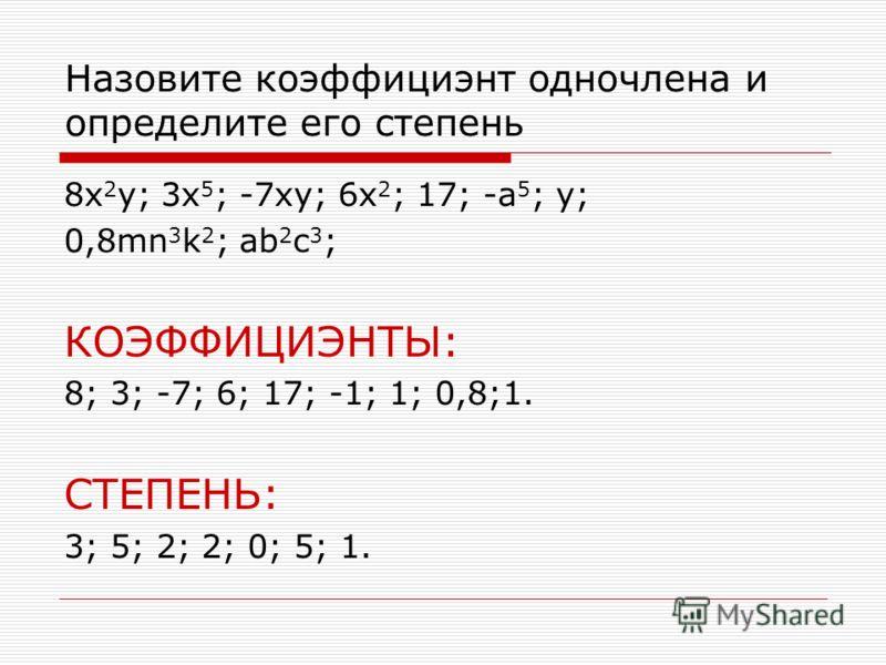 Назовите коэффициэнт одночлена и определите его степень 8x 2 y; 3x 5 ; -7xy; 6x 2 ; 17; -a 5 ; y; 0,8mn 3 k 2 ; ab 2 c 3 ; КОЭФФИЦИЭНТЫ: 8; 3; -7; 6; 17; -1; 1; 0,8;1. СТЕПЕНЬ: 3; 5; 2; 2; 0; 5; 1.