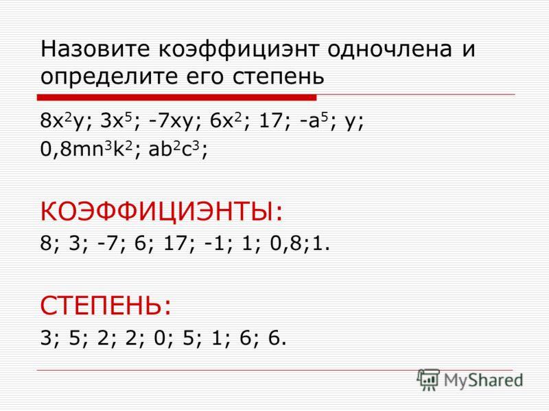 Назовите коэффициэнт одночлена и определите его степень 8x 2 y; 3x 5 ; -7xy; 6x 2 ; 17; -a 5 ; y; 0,8mn 3 k 2 ; ab 2 c 3 ; КОЭФФИЦИЭНТЫ: 8; 3; -7; 6; 17; -1; 1; 0,8;1. СТЕПЕНЬ: 3; 5; 2; 2; 0; 5; 1; 6; 6.