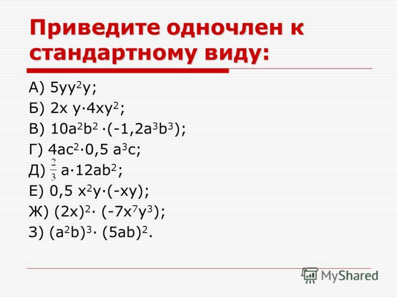 Приведите одночлен к стандартному виду: А) 5yy 2 y; Б) 2x y·4xy 2 ; В) 10a 2 b 2 ·(-1,2a 3 b 3 ); Г) 4ac 2 ·0,5 a 3 c; Д) a·12ab 2 ; Е) 0,5 x 2 y·(-xy); Ж) (2x) 2 · (-7x 7 y 3 ); З) (a 2 b) 3 · (5ab) 2.