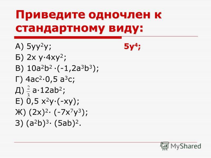 Приведите одночлен к стандартному виду: 5y 4 ; А) 5yy 2 y; 5y 4 ; Б) 2x y·4xy 2 ; В) 10a 2 b 2 ·(-1,2a 3 b 3 ); Г) 4ac 2 ·0,5 a 3 c; Д) a·12ab 2 ; Е) 0,5 x 2 y·(-xy); Ж) (2x) 2 · (-7x 7 y 3 ); З) (a 2 b) 3 · (5ab) 2.