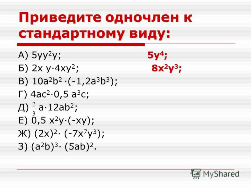 Приведите одночлен к стандартному виду: 5y 4 ; А) 5yy 2 y; 5y 4 ; 8x 2 y 3 ; Б) 2x y·4xy 2 ; 8x 2 y 3 ; В) 10a 2 b 2 ·(-1,2a 3 b 3 ); Г) 4ac 2 ·0,5 a 3 c; Д) a·12ab 2 ; Е) 0,5 x 2 y·(-xy); Ж) (2x) 2 · (-7x 7 y 3 ); З) (a 2 b) 3 · (5ab) 2.