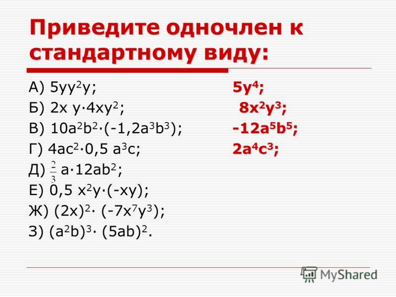 Приведите одночлен к стандартному виду: 5y 4 ; А) 5yy 2 y; 5y 4 ; 8x 2 y 3 ; Б) 2x y·4xy 2 ; 8x 2 y 3 ; -12a 5 b 5 ; В) 10a 2 b 2 ·(-1,2a 3 b 3 ); -12a 5 b 5 ; 2a 4 c 3 ; Г) 4ac 2 ·0,5 a 3 c; 2a 4 c 3 ; Д) a·12ab 2 ; Е) 0,5 x 2 y·(-xy); Ж) (2x) 2 · (