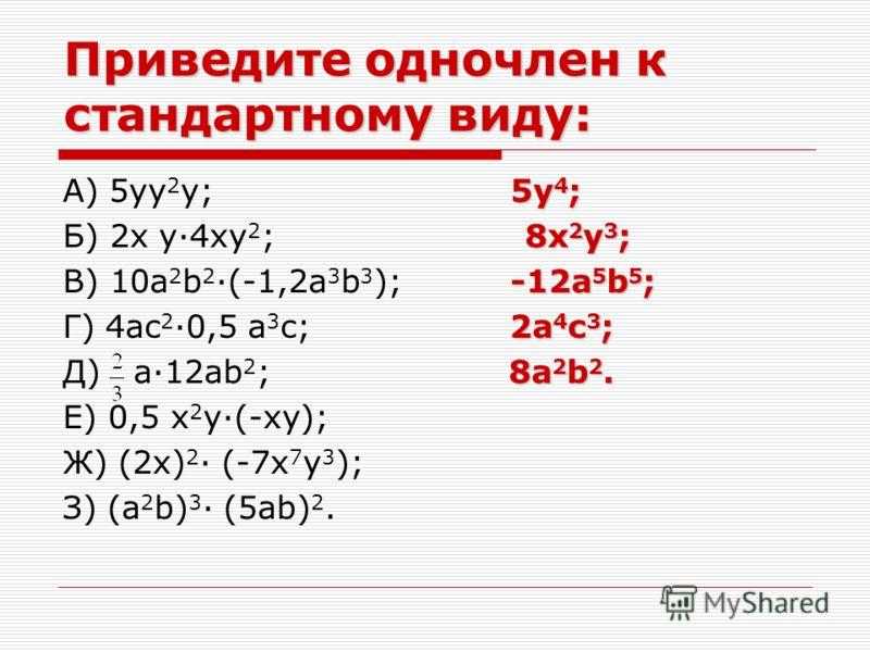 Приведите одночлен к стандартному виду: 5y 4 ; А) 5yy 2 y; 5y 4 ; 8x 2 y 3 ; Б) 2x y·4xy 2 ; 8x 2 y 3 ; -12a 5 b 5 ; В) 10a 2 b 2 ·(-1,2a 3 b 3 ); -12a 5 b 5 ; 2a 4 c 3 ; Г) 4ac 2 ·0,5 a 3 c; 2a 4 c 3 ; 8a 2 b 2. Д) a·12ab 2 ; 8a 2 b 2. Е) 0,5 x 2 y·