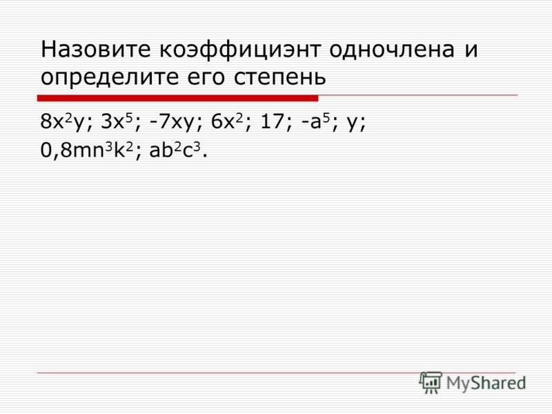 Назовите коэффициэнт одночлена и определите его степень 8x 2 y; 3x 5 ; -7xy; 6x 2 ; 17; -a 5 ; y; 0,8mn 3 k 2 ; ab 2 c 3.