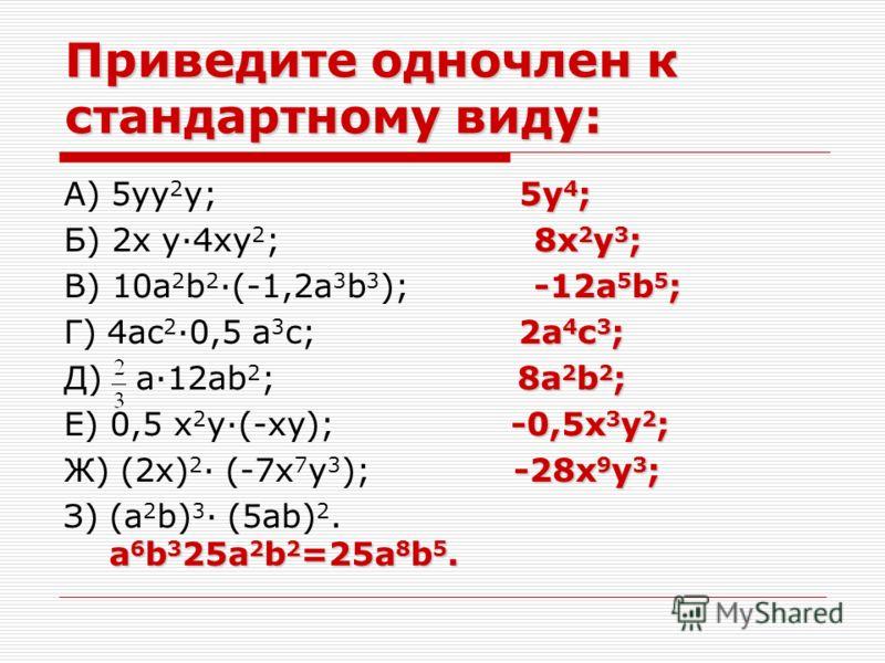 Приведите одночлен к стандартному виду: 5y 4 ; А) 5yy 2 y; 5y 4 ; 8x 2 y 3 ; Б) 2x y·4xy 2 ; 8x 2 y 3 ; -12a 5 b 5 ; В) 10a 2 b 2 ·(-1,2a 3 b 3 ); -12a 5 b 5 ; 2a 4 c 3 ; Г) 4ac 2 ·0,5 a 3 c; 2a 4 c 3 ; 8a 2 b 2 ; Д) a·12ab 2 ; 8a 2 b 2 ; -0,5x 3 y 2