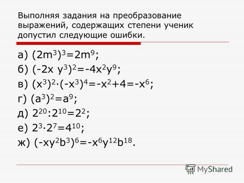 Выполняя задания на преобразование выражений, содержащих степени ученик допустил следующие ошибки. а) (2m 3 ) 3 =2m 9 ; б) (-2x y 3 ) 2 =-4x 2 y 9 ; в) (x 3 ) 2 ·(-x 3 ) 4 =-x 2 +4=-x 6 ; г) (a 3 ) 2 =a 9 ; д) 2 20 :2 10 =2 2 ; е) 2 3 ·2 7 =4 10 ; ж)