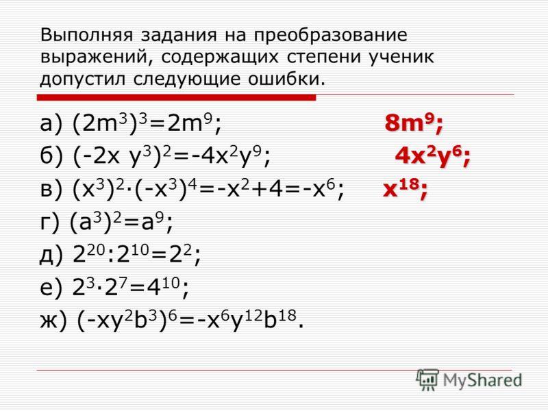Выполняя задания на преобразование выражений, содержащих степени ученик допустил следующие ошибки. 8m 9 ; а) (2m 3 ) 3 =2m 9 ; 8m 9 ; 4x 2 y 6 ; б) (-2x y 3 ) 2 =-4x 2 y 9 ; 4x 2 y 6 ; x 18 ; в) (x 3 ) 2 ·(-x 3 ) 4 =-x 2 +4=-x 6 ; x 18 ; г) (a 3 ) 2