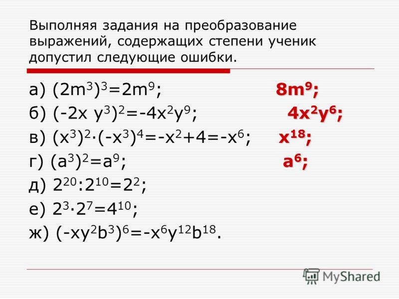 Выполняя задания на преобразование выражений, содержащих степени ученик допустил следующие ошибки. 8m 9 ; а) (2m 3 ) 3 =2m 9 ; 8m 9 ; 4x 2 y 6 ; б) (-2x y 3 ) 2 =-4x 2 y 9 ; 4x 2 y 6 ; x 18 ; в) (x 3 ) 2 ·(-x 3 ) 4 =-x 2 +4=-x 6 ; x 18 ; a 6 ; г) (a