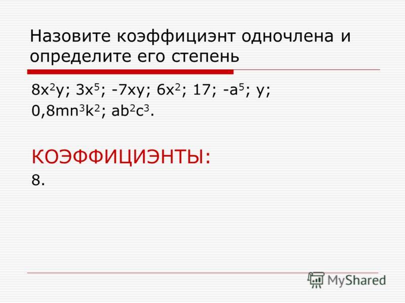Назовите коэффициэнт одночлена и определите его степень 8x 2 y; 3x 5 ; -7xy; 6x 2 ; 17; -a 5 ; y; 0,8mn 3 k 2 ; ab 2 c 3. КОЭФФИЦИЭНТЫ: 8.