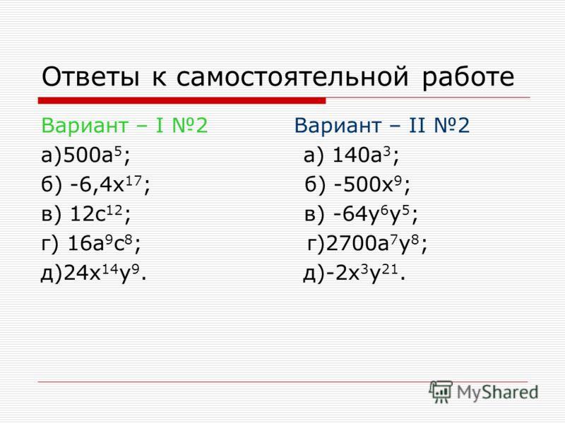 Ответы к самостоятельной работе Вариант – I 2 Вариант – II 2 a)500a 5 ; a) 140a 3 ; б) -6,4x 17 ; б) -500x 9 ; в) 12c 12 ; в) -64y 6 y 5 ; г) 16a 9 c 8 ; г)2700a 7 y 8 ; д)24x 14 y 9. д)-2x 3 y 21.